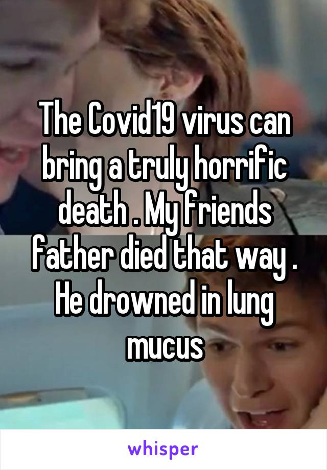 The Covid19 virus can bring a truly horrific death . My friends father died that way . He drowned in lung mucus