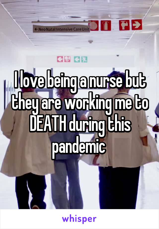 I love being a nurse but they are working me to DEATH during this pandemic