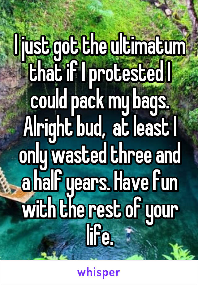 I just got the ultimatum that if I protested I could pack my bags. Alright bud,  at least I only wasted three and a half years. Have fun with the rest of your life.