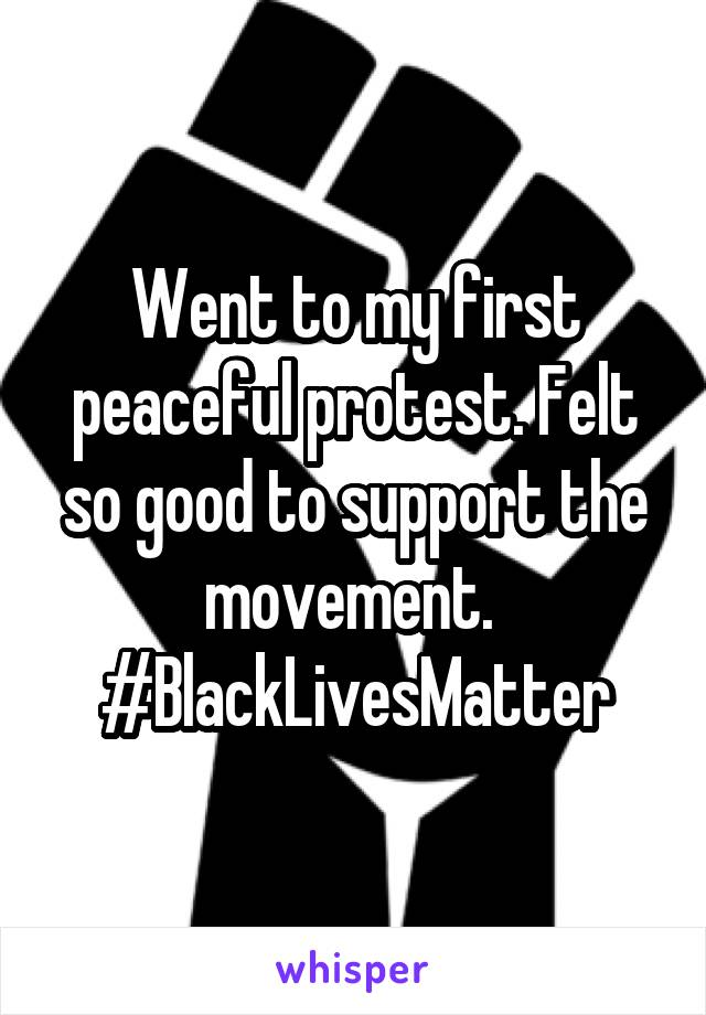 Went to my first peaceful protest. Felt so good to support the movement.  #BlackLivesMatter