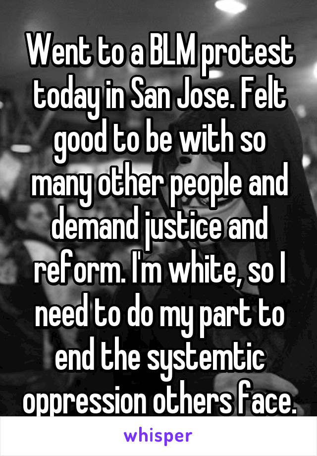 Went to a BLM protest today in San Jose. Felt good to be with so many other people and demand justice and reform. I'm white, so I need to do my part to end the systemtic oppression others face.