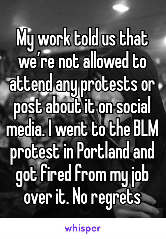 My work told us that we're not allowed to attend any protests or post about it on social media. I went to the BLM protest in Portland and got fired from my job over it. No regrets
