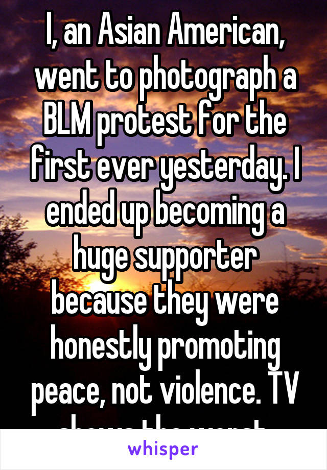 I, an Asian American, went to photograph a BLM protest for the first ever yesterday. I ended up becoming a huge supporter because they were honestly promoting peace, not violence. TV shows the worst.