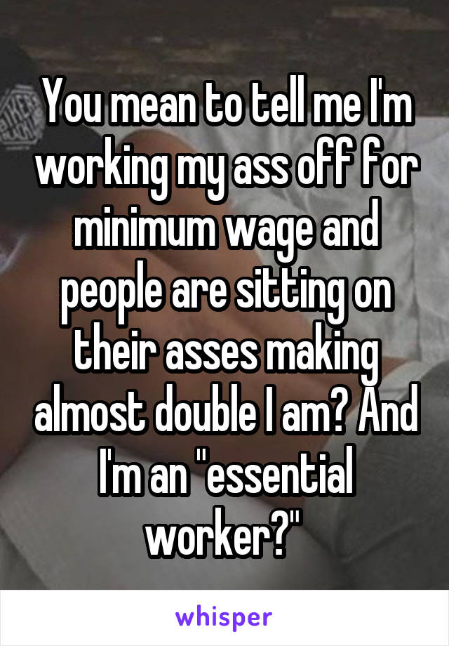 "You mean to tell me I'm working my ass off for minimum wage and people are sitting on their asses making almost double I am? And I'm an ""essential worker?"""