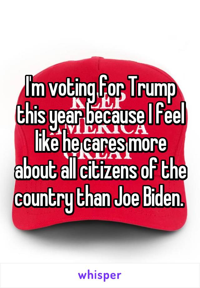 I'm voting for Trump this year because I feel like he cares more about all citizens of the country than Joe Biden.