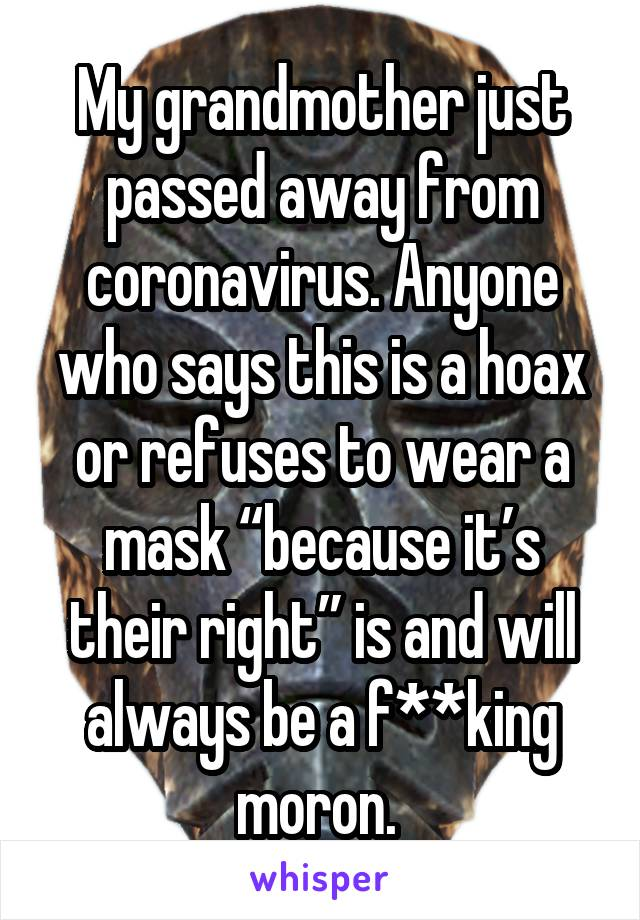 "My grandmother just passed away from coronavirus. Anyone who says this is a hoax or refuses to wear a mask ""because it's their right"" is and will always be a f**king moron."