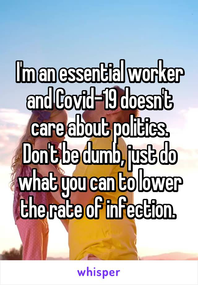 I'm an essential worker and Covid-19 doesn't care about politics. Don't be dumb, just do what you can to lower the rate of infection.
