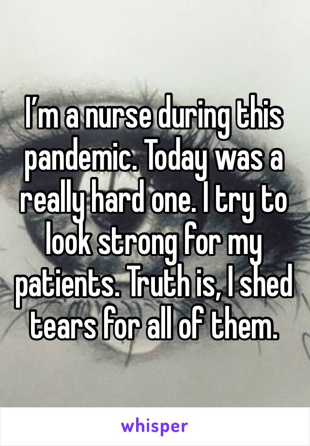 I'm a nurse during this pandemic. Today was a really hard one. I try to look strong for my patients. Truth is, I shed tears for all of them.