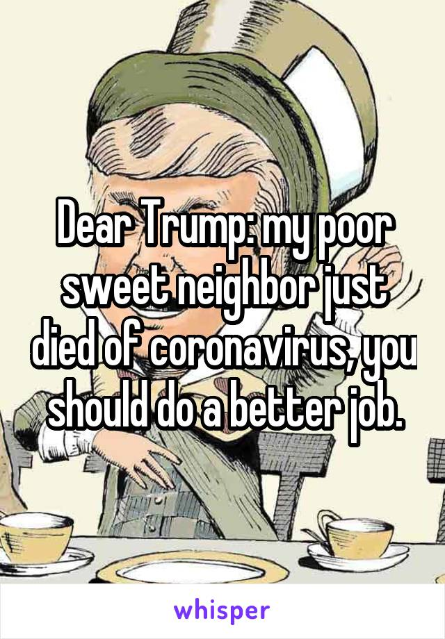Dear Trump: my poor sweet neighbor just died of coronavirus, you should do a better job.