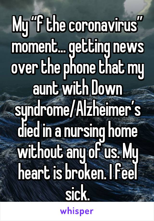 """My """"f the coronavirus"""" moment... getting news over the phone that my aunt with Down syndrome/Alzheimer's died in a nursing home without any of us. My heart is broken. I feel sick."""