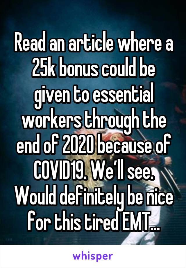 Read an article where a 25k bonus could be given to essential workers through the end of 2020 because of COVID19. We'll see. Would definitely be nice for this tired EMT...
