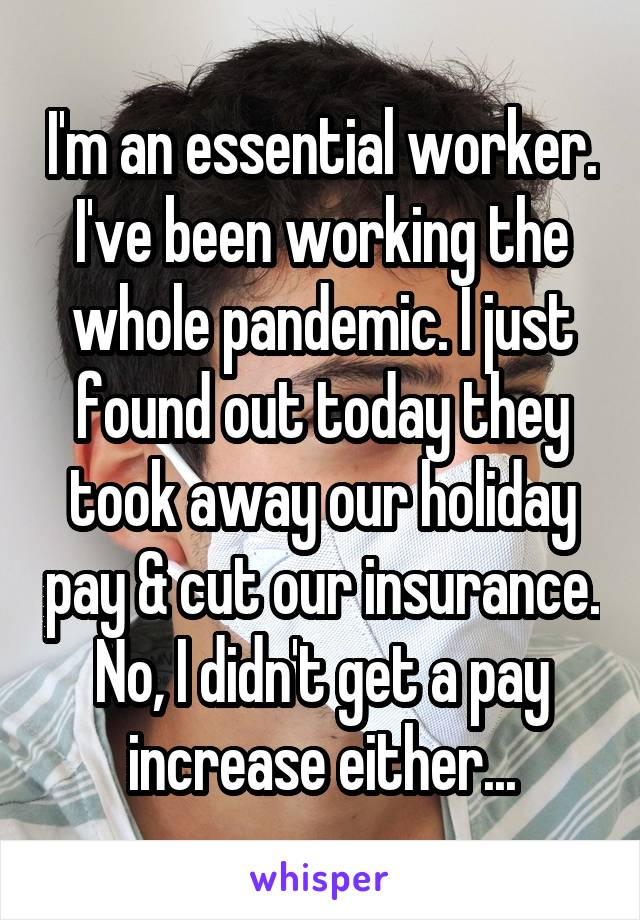 I'm an essential worker. I've been working the whole pandemic. I just found out today they took away our holiday pay & cut our insurance. No, I didn't get a pay increase either...
