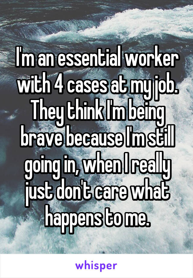 I'm an essential worker with 4 cases at my job. They think I'm being brave because I'm still going in, when I really just don't care what happens to me.