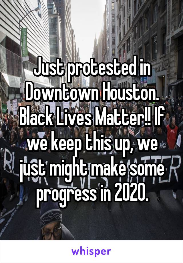 Just protested in Downtown Houston. Black Lives Matter!! If we keep this up, we just might make some progress in 2020.