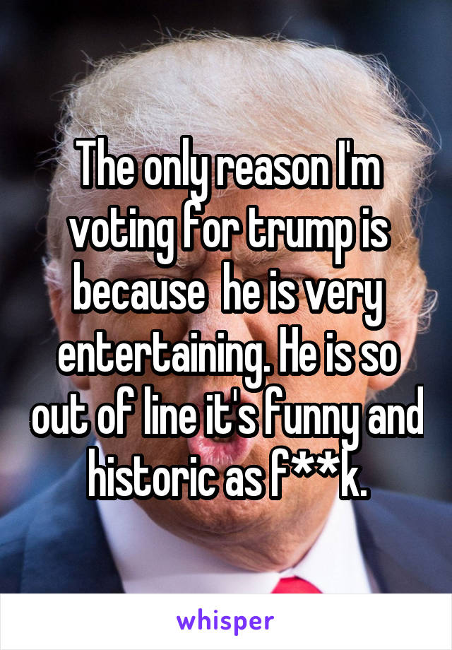 The only reason I'm voting for trump is because  he is very entertaining. He is so out of line it's funny and historic as f**k.