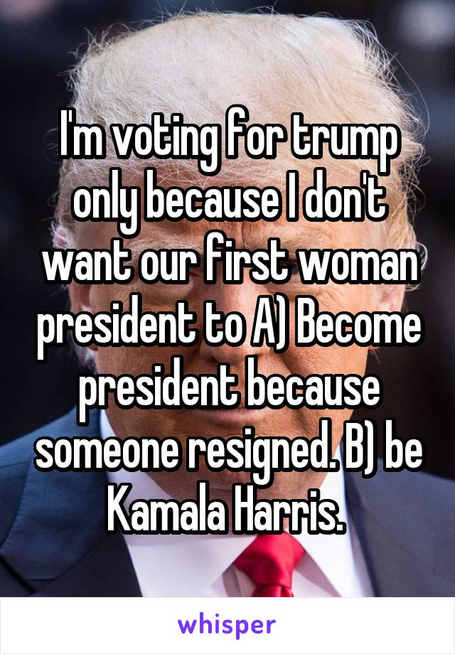 I'm voting for trump only because I don't want our first woman president to A) Become president because someone resigned. B) be Kamala Harris.