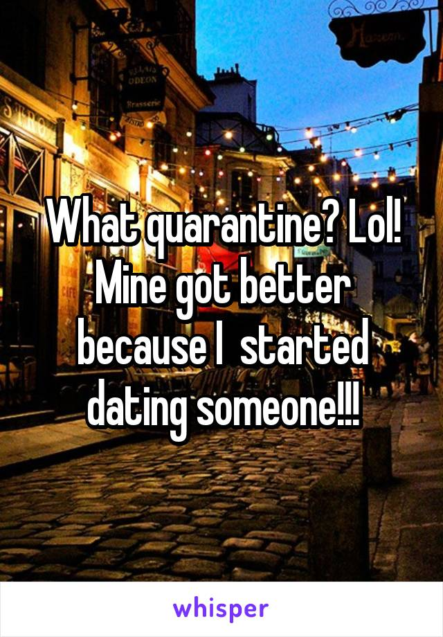 What quarantine? Lol! Mine got better because I  started dating someone!!!