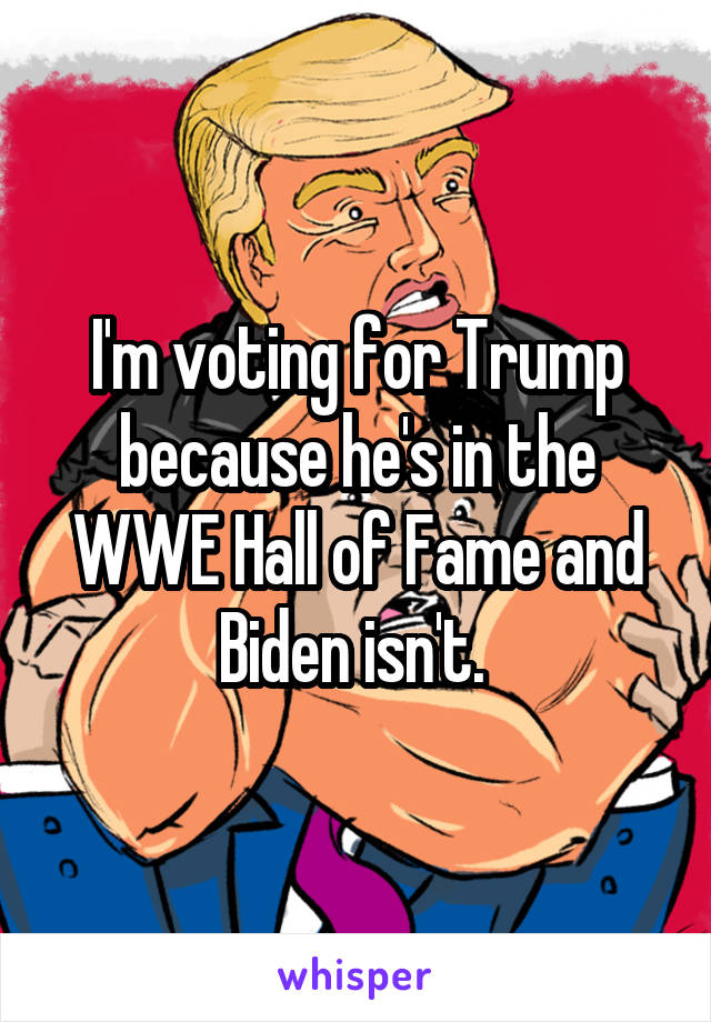 I'm voting for Trump because he's in the WWE Hall of Fame and Biden isn't.