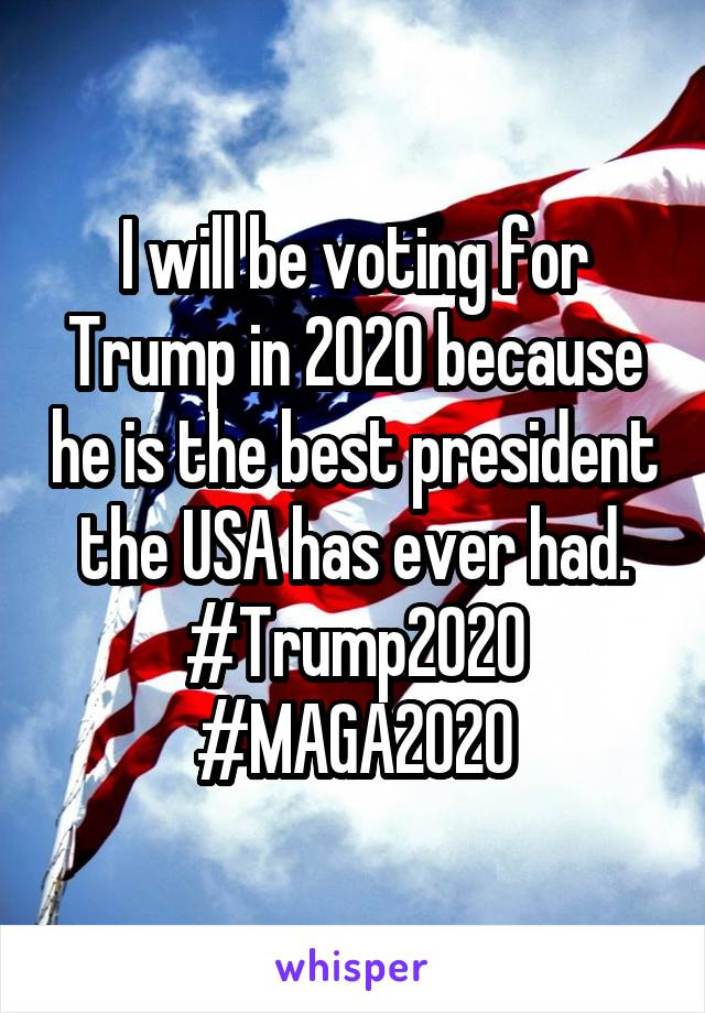 I will be voting for Trump in 2020 because he is the best president the USA has ever had. #Trump2020 #MAGA2020