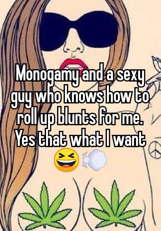 Monogamy and a sexy guy who knows how to roll up blunts for me. Yes that what I want 😆💨