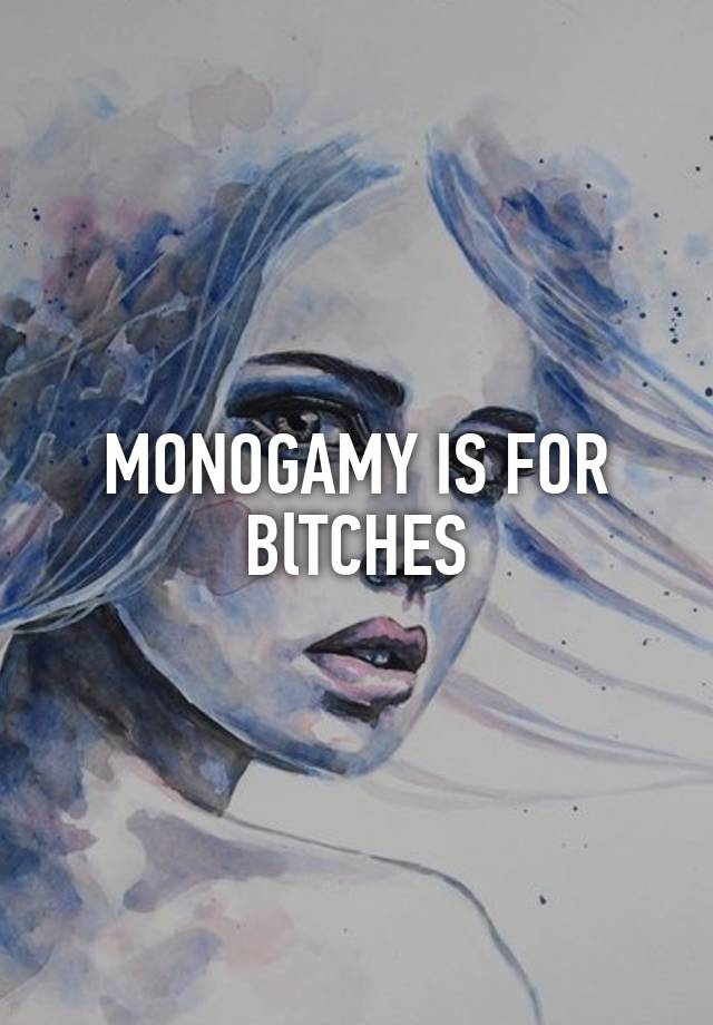 MONOGAMY IS FOR BlTCHES