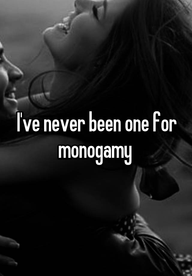 I've never been one for monogamy