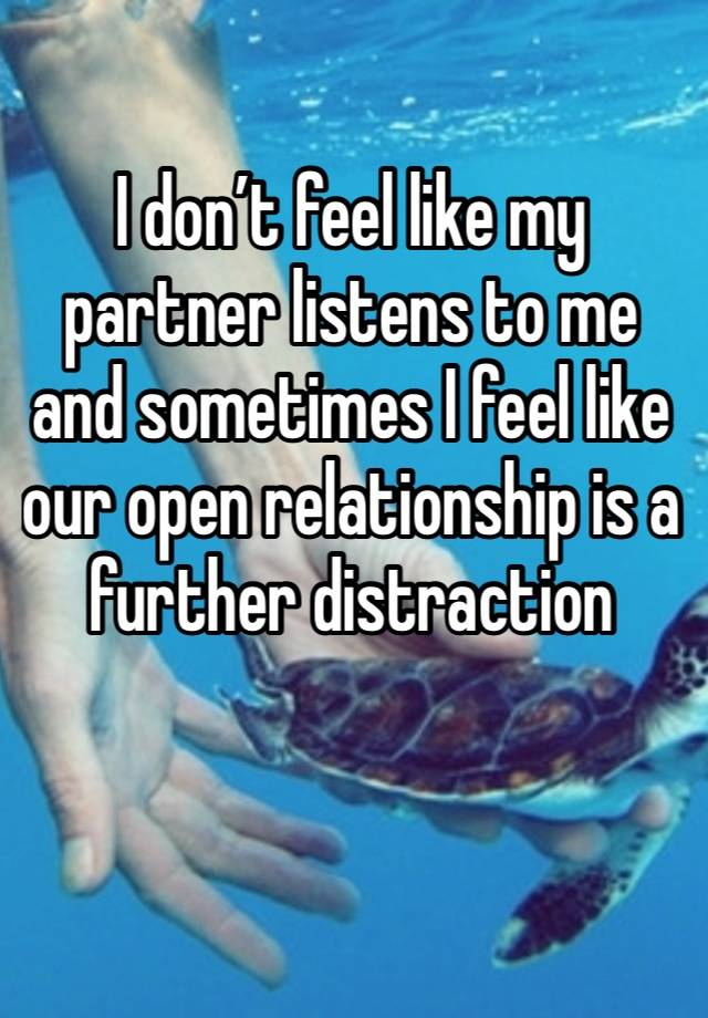 I don't feel like my partner listens to me and sometimes I feel like our open relationship is a further distraction