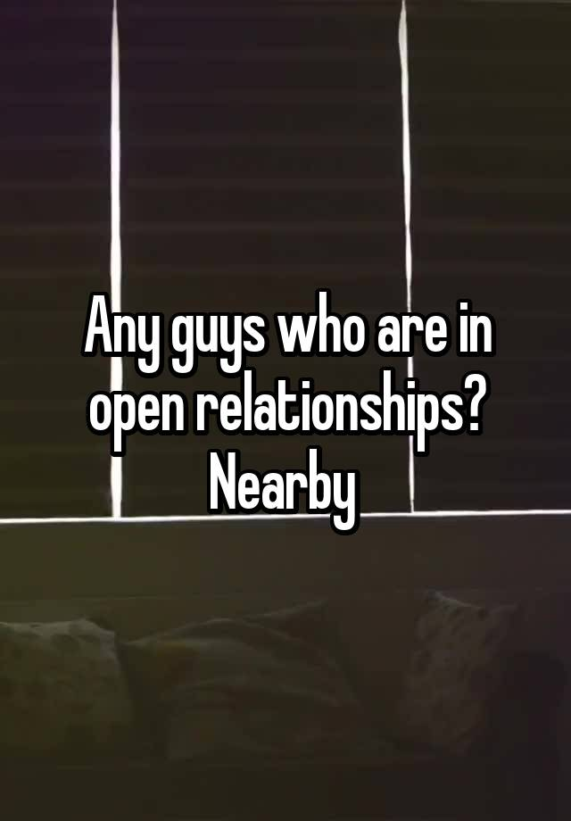 Any guys who are in open relationships? Nearby