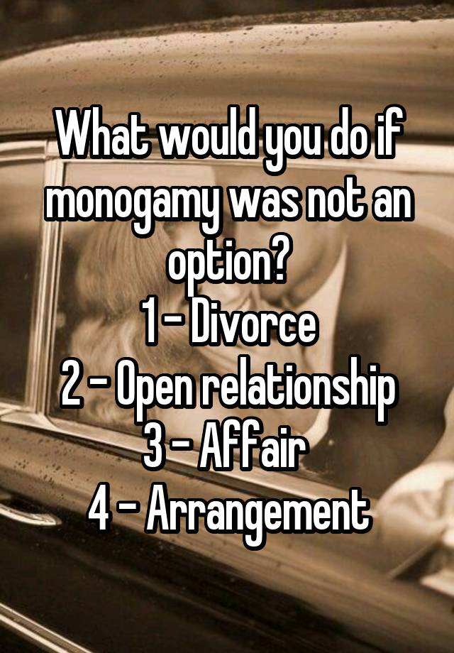 What would you do if monogamy was not an option? 1 - Divorce 2 - Open relationship 3 - Affair  4 - Arrangement