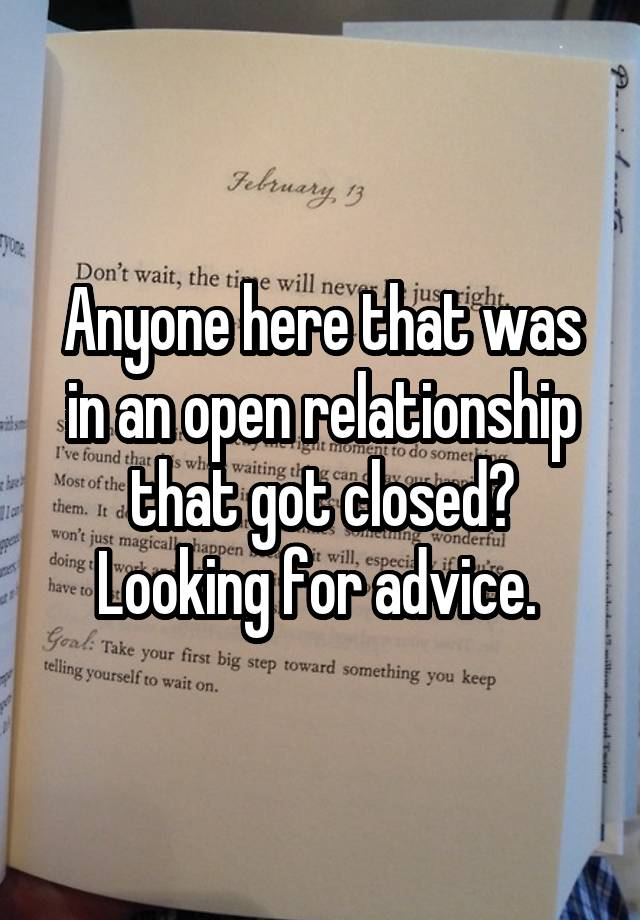 Anyone here that was in an open relationship that got closed? Looking for advice.