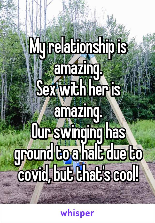 My relationship is amazing. Sex with her is amazing. Our swinging has ground to a halt due to covid, but that's cool!