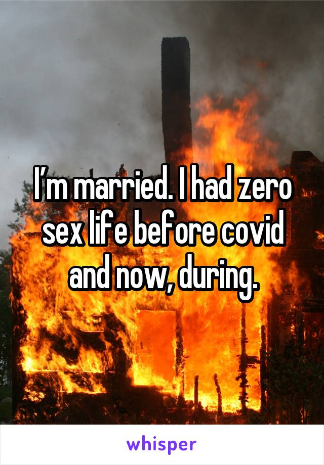 I'm married. I had zero sex life before covid and now, during.