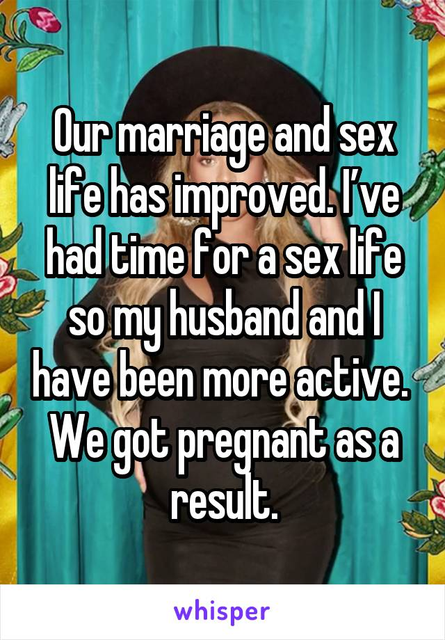 Our marriage and sex life has improved. I've had time for a sex life so my husband and I have been more active.  We got pregnant as a result.