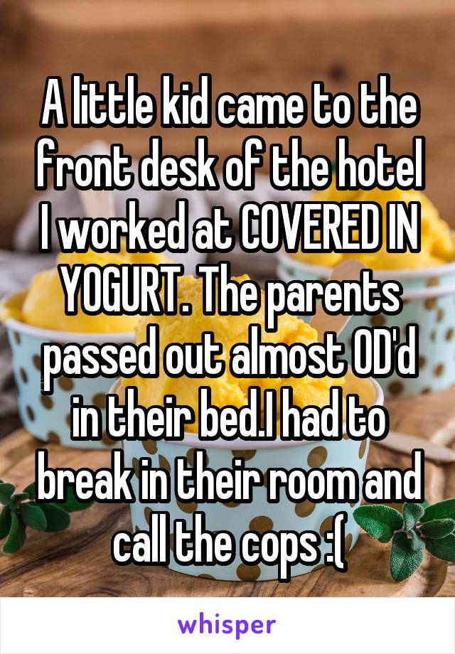 A little kid came to the front desk of the hotel I worked at COVERED IN YOGURT. The parents passed out almost OD'd in their bed.I had to break in their room and call the cops :(