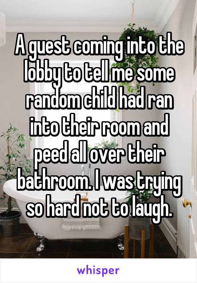 A guest coming into the lobby to tell me some random child had ran into their room and peed all over their bathroom. I was trying so hard not to laugh.