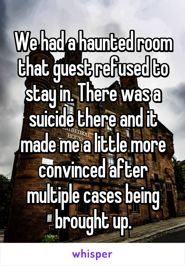 We had a haunted room that guest refused to stay in. There was a suicide there and it made me a little more convinced after multiple cases being brought up.