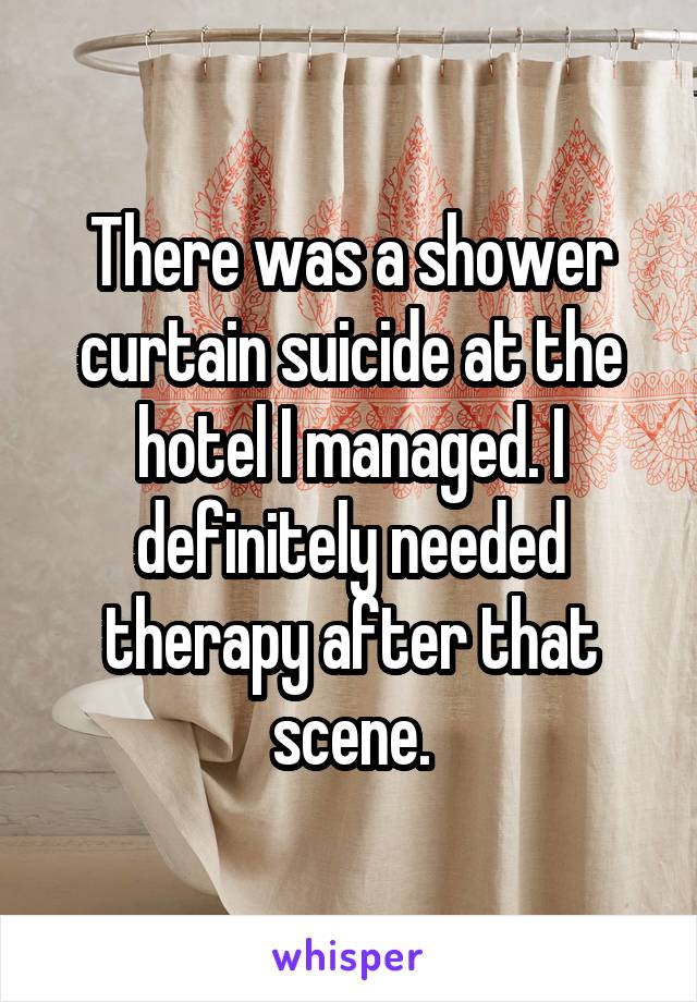 There was a shower curtain suicide at the hotel I managed. I definitely needed therapy after that scene.