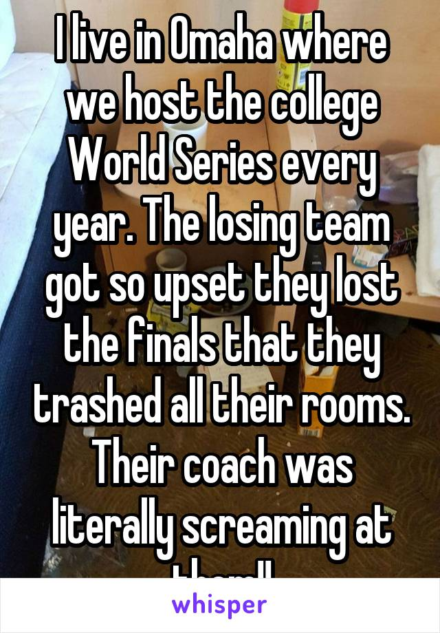 I live in Omaha where we host the college World Series every year. The losing team got so upset they lost the finals that they trashed all their rooms. Their coach was literally screaming at them!!