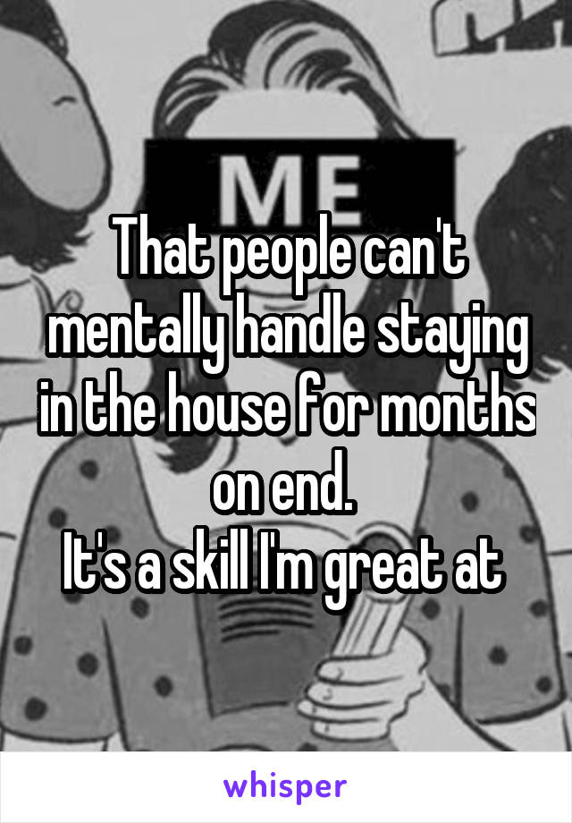 That people can't mentally handle staying in the house for months on end.  It's a skill I'm great at