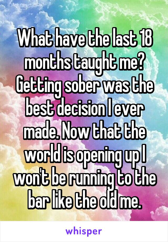 What have the last 18 months taught me? Getting sober was the best decision I ever made. Now that the world is opening up I won't be running to the bar like the old me.