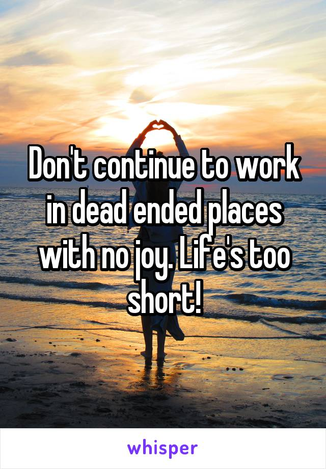 Don't continue to work in dead ended places with no joy. Life's too short!