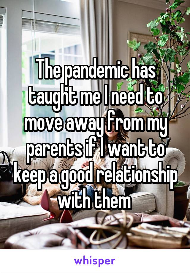 The pandemic has taught me I need to move away from my parents if I want to keep a good relationship with them