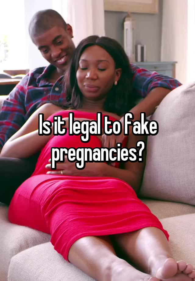 Is it legal to fake pregnancies?