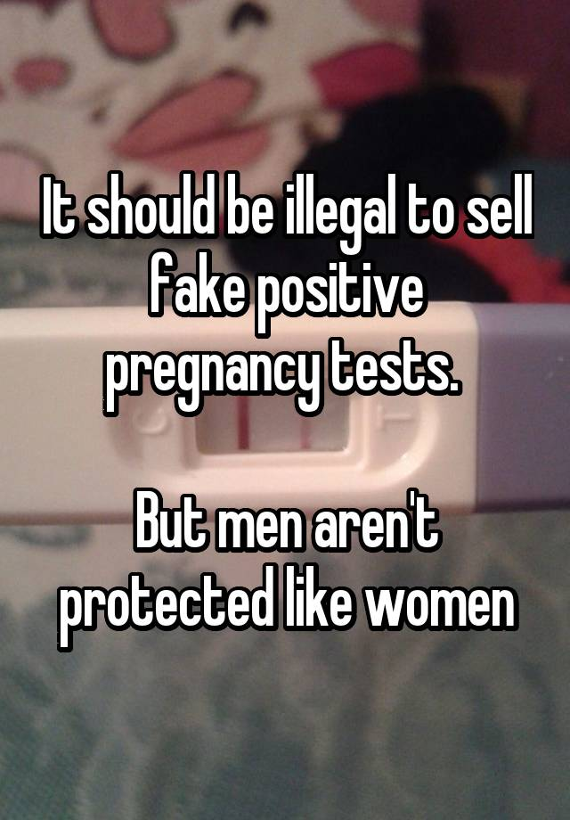 It should be illegal to sell fake positive pregnancy tests.   But men aren't protected like women