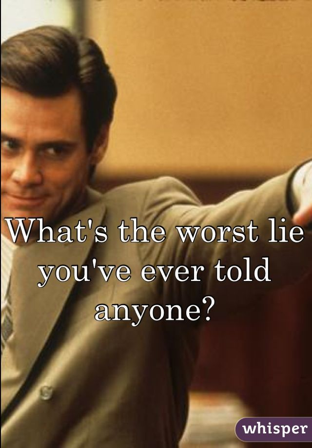 What's the worst lie you've ever told anyone?