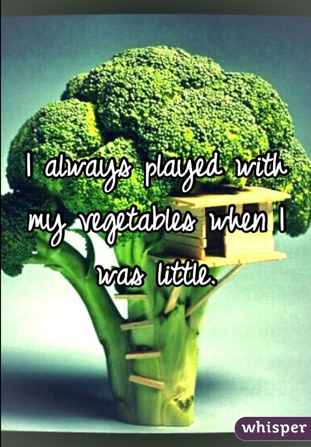 I always played with my vegetables when I was little.