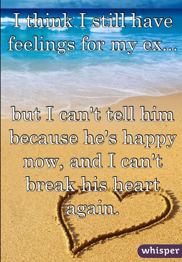 I think I still have feelings for my ex...    but I can't tell him because he's happy now, and I can't break his heart again.