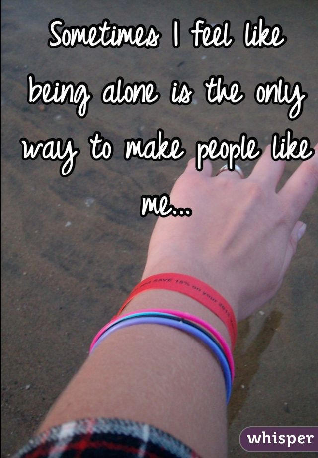 Sometimes I feel like being alone is the only way to make people like me...