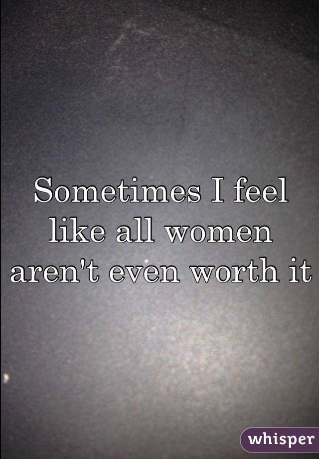 Sometimes I feel like all women aren't even worth it