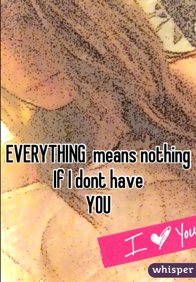 EVERYTHING  means nothing If I dont have YOU